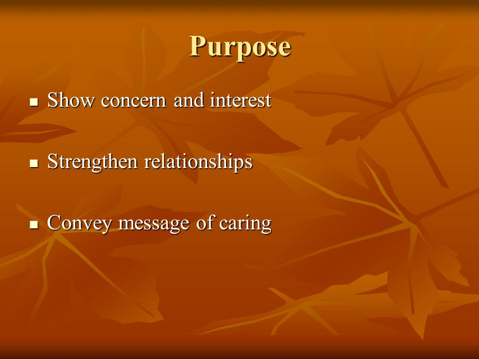 Purpose Show concern and interest Show concern and interest Strengthen relationships Strengthen relationships Convey message of caring Convey message