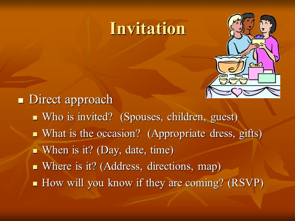 Invitation Direct approach Direct approach Who is invited? (Spouses, children, guest) Who is invited? (Spouses, children, guest) What is the occasion?