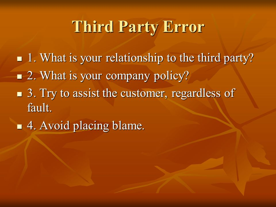 Third Party Error 1. What is your relationship to the third party? 1. What is your relationship to the third party? 2. What is your company policy? 2.