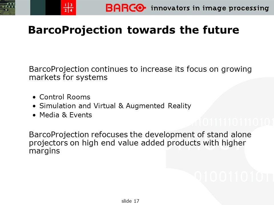 slide 17 BarcoProjection towards the future BarcoProjection continues to increase its focus on growing markets for systems Control Rooms Simulation and Virtual & Augmented Reality Media & Events BarcoProjection refocuses the development of stand alone projectors on high end value added products with higher margins