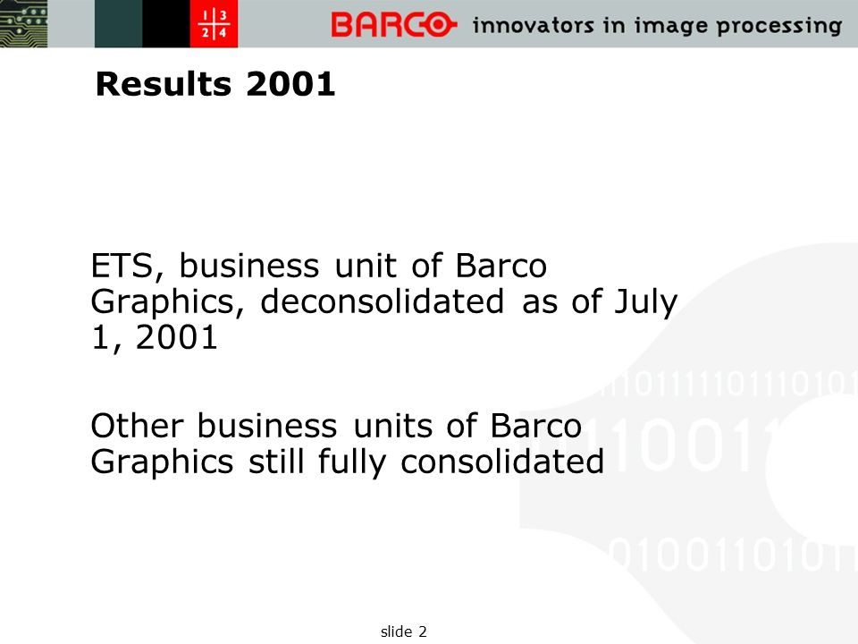 slide 2 Results 2001 ETS, business unit of Barco Graphics, deconsolidated as of July 1, 2001 Other business units of Barco Graphics still fully consolidated