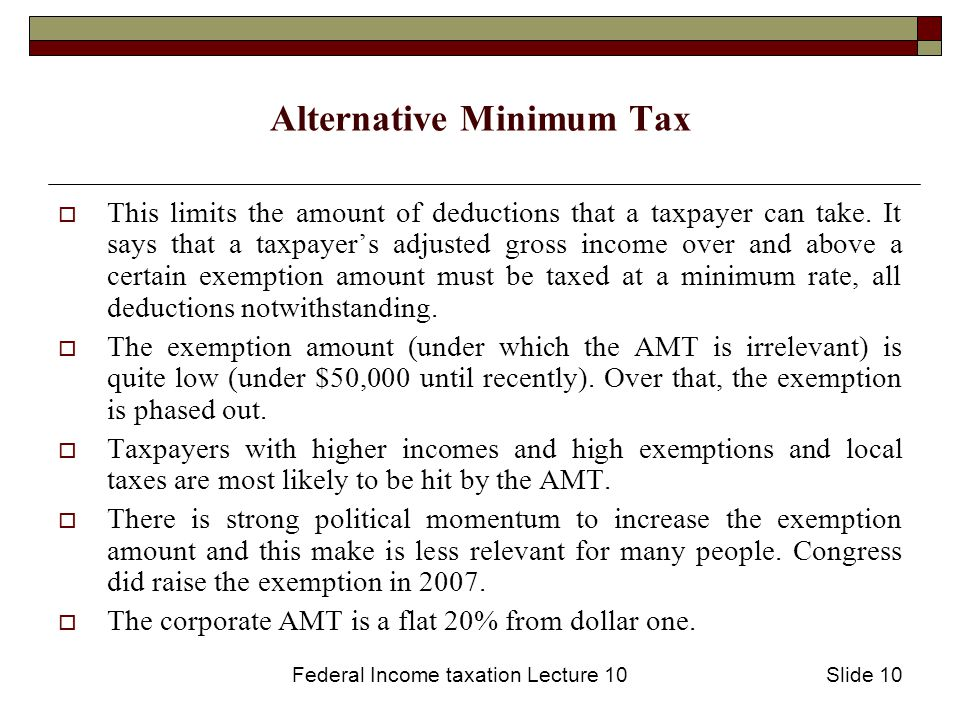 Federal Income taxation Lecture 10Slide 10 Alternative Minimum Tax  This limits the amount of deductions that a taxpayer can take.