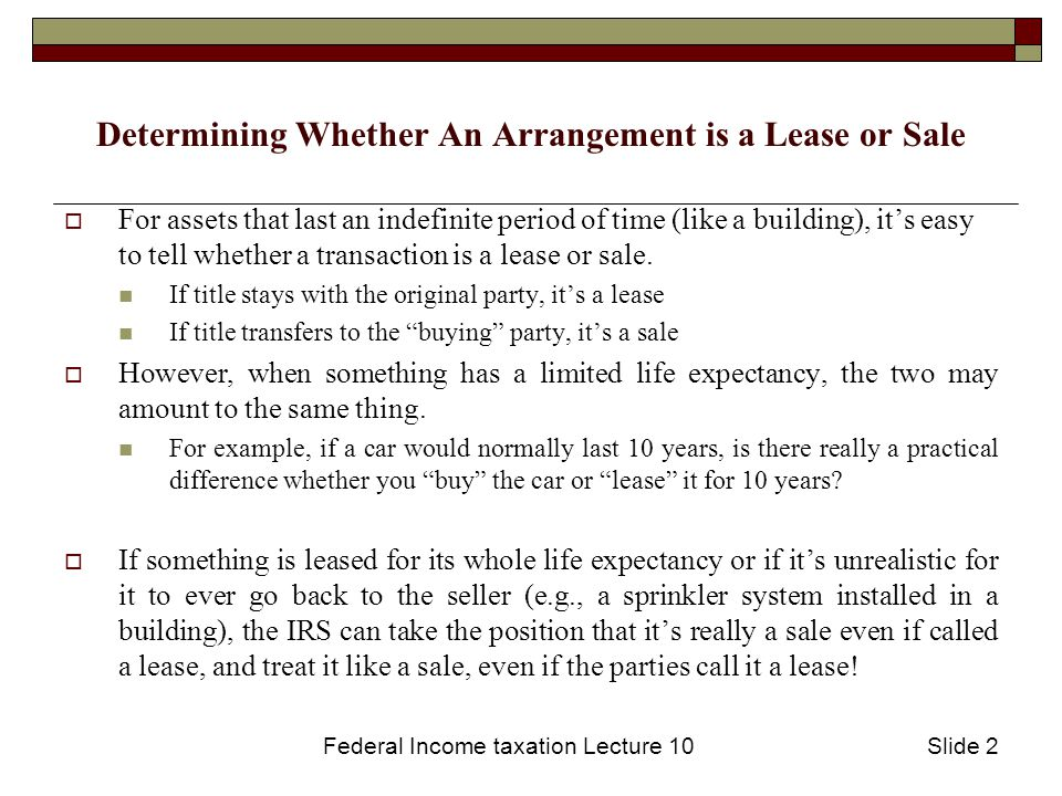 Federal Income taxation Lecture 10Slide 2 Determining Whether An Arrangement is a Lease or Sale  For assets that last an indefinite period of time (like a building), it's easy to tell whether a transaction is a lease or sale.