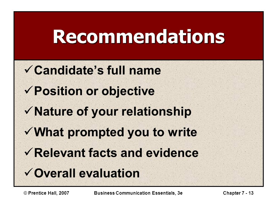 © Prentice Hall, 2007Business Communication Essentials, 3eChapter 7 - 13 Recommendations Candidate's full name Position or objective Nature of your relationship What prompted you to write Relevant facts and evidence Overall evaluation