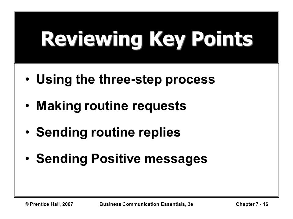 © Prentice Hall, 2007Business Communication Essentials, 3eChapter 7 - 16 Reviewing Key Points Using the three-step process Making routine requests Sending routine replies Sending Positive messages