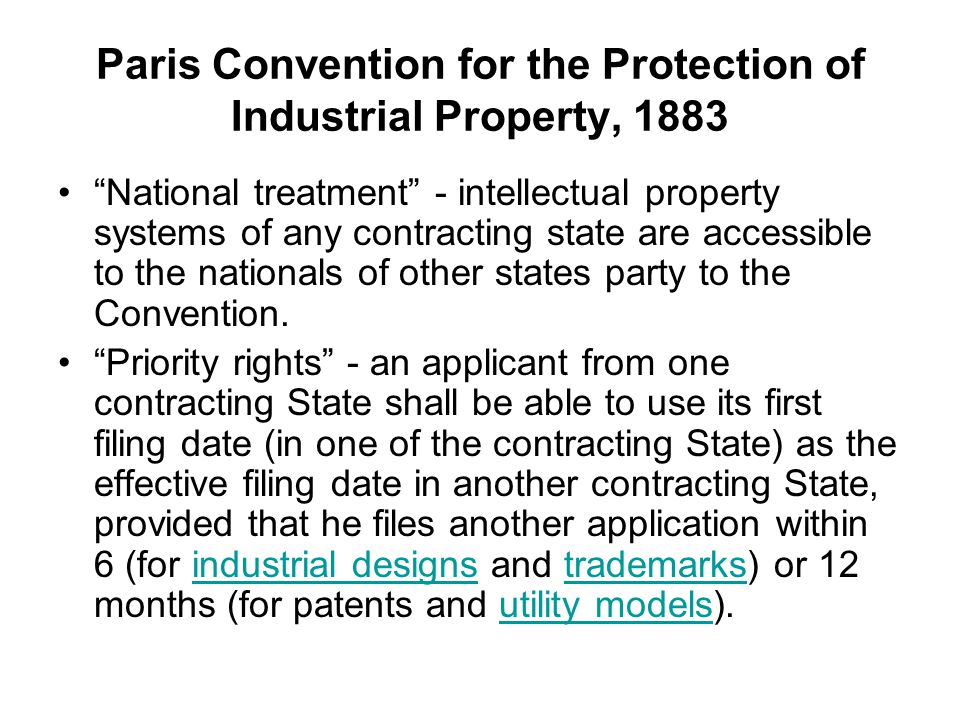 Paris Convention for the Protection of Industrial Property, 1883 National treatment - intellectual property systems of any contracting state are accessible to the nationals of other states party to the Convention.