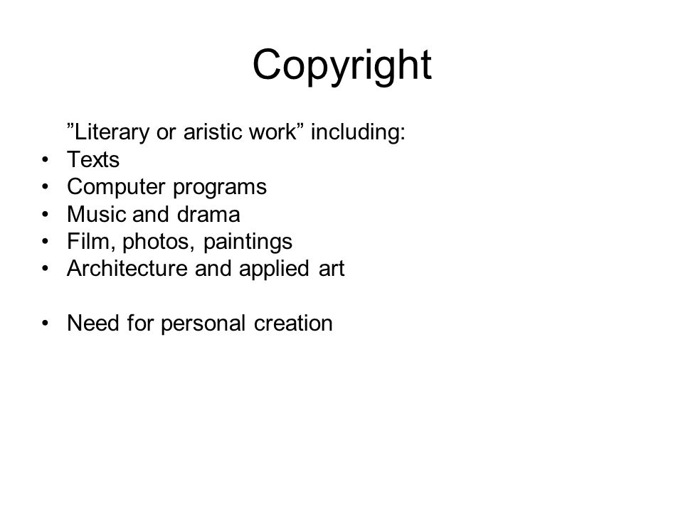 Copyright Literary or aristic work including: Texts Computer programs Music and drama Film, photos, paintings Architecture and applied art Need for personal creation
