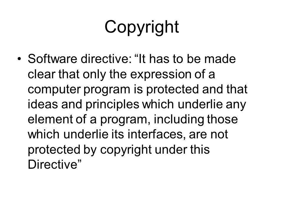 Copyright Software directive: It has to be made clear that only the expression of a computer program is protected and that ideas and principles which underlie any element of a program, including those which underlie its interfaces, are not protected by copyright under this Directive