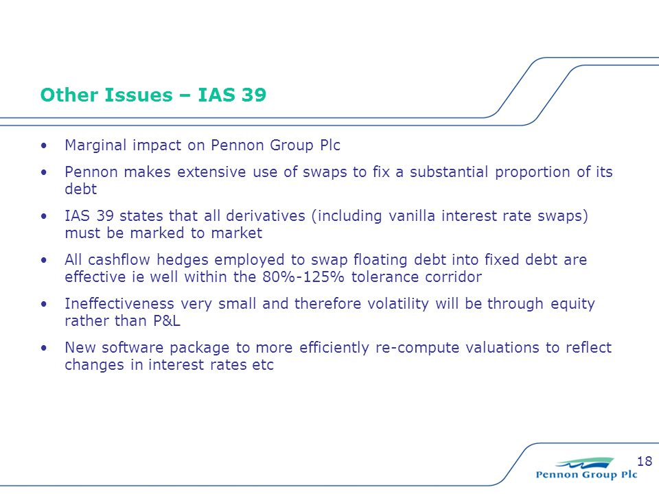 18 Other Issues – IAS 39 Marginal impact on Pennon Group Plc Pennon makes extensive use of swaps to fix a substantial proportion of its debt IAS 39 states that all derivatives (including vanilla interest rate swaps) must be marked to market All cashflow hedges employed to swap floating debt into fixed debt are effective ie well within the 80%-125% tolerance corridor Ineffectiveness very small and therefore volatility will be through equity rather than P&L New software package to more efficiently re-compute valuations to reflect changes in interest rates etc