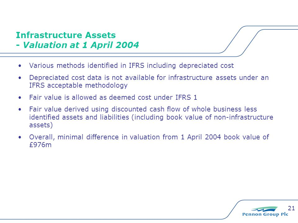 21 Infrastructure Assets - Valuation at 1 April 2004 Various methods identified in IFRS including depreciated cost Depreciated cost data is not availa
