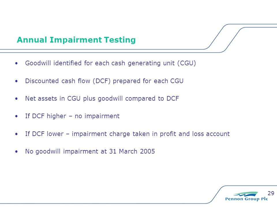 29 Annual Impairment Testing Goodwill identified for each cash generating unit (CGU) Discounted cash flow (DCF) prepared for each CGU Net assets in CGU plus goodwill compared to DCF If DCF higher – no impairment If DCF lower – impairment charge taken in profit and loss account No goodwill impairment at 31 March 2005