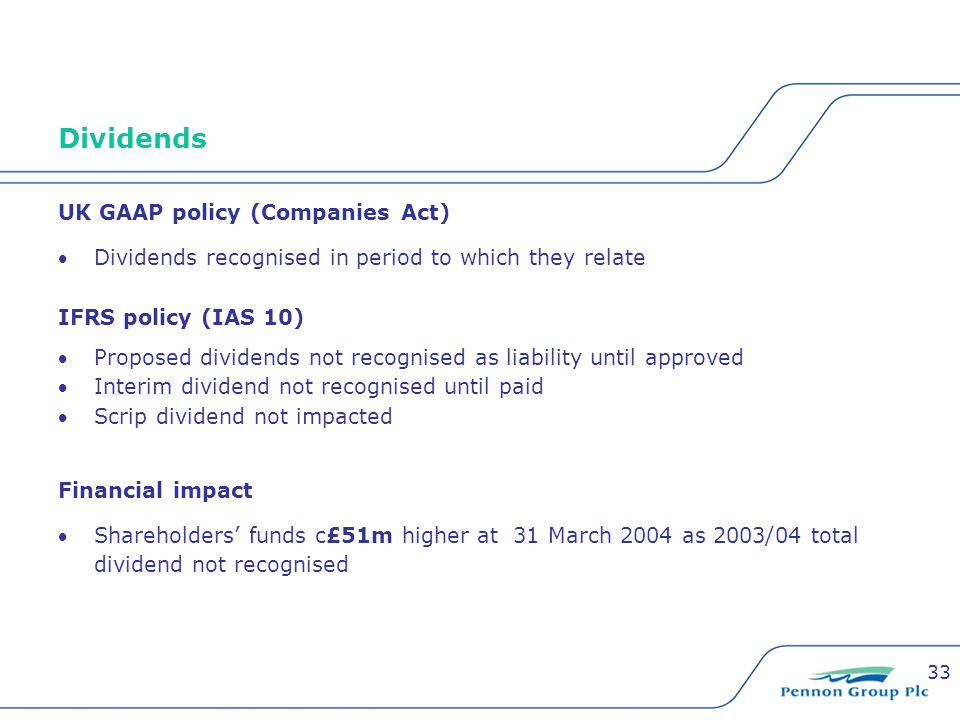 33 Dividends UK GAAP policy (Companies Act) Dividends recognised in period to which they relate IFRS policy (IAS 10) Proposed dividends not recognised as liability until approved Interim dividend not recognised until paid Scrip dividend not impacted Financial impact Shareholders' funds c£51m higher at 31 March 2004 as 2003/04 total dividend not recognised