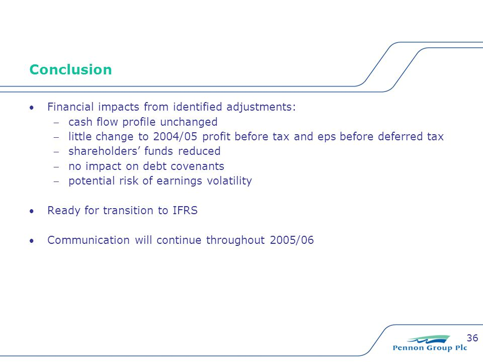 36 Conclusion Financial impacts from identified adjustments: cash flow profile unchanged little change to 2004/05 profit before tax and eps before deferred tax shareholders' funds reduced no impact on debt covenants potential risk of earnings volatility Ready for transition to IFRS Communication will continue throughout 2005/06