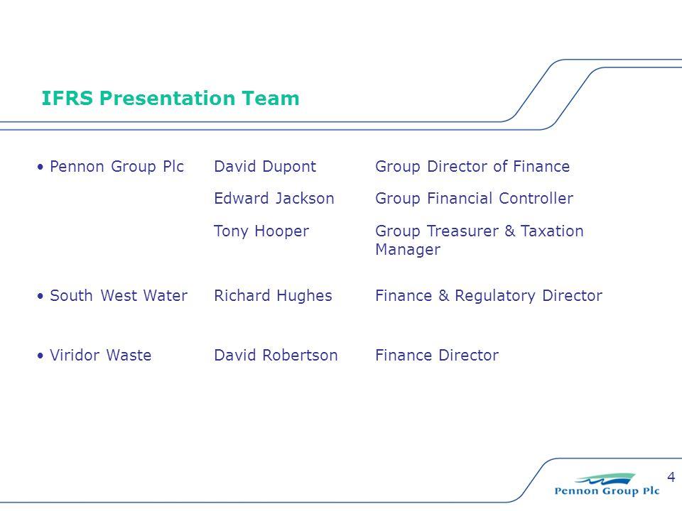 4 IFRS Presentation Team Pennon Group PlcDavid DupontGroup Director of Finance Edward JacksonGroup Financial Controller Tony HooperGroup Treasurer & T