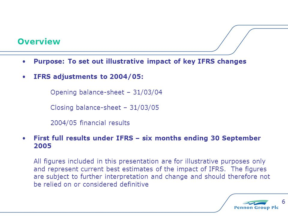 6 Overview Purpose: To set out illustrative impact of key IFRS changes IFRS adjustments to 2004/05: Opening balance-sheet – 31/03/04 Closing balance-s