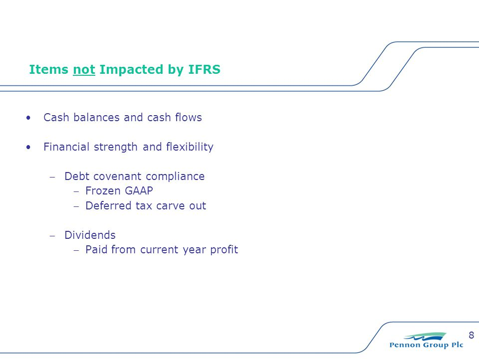 8 Items not Impacted by IFRS Cash balances and cash flows Financial strength and flexibility Debt covenant compliance Frozen GAAP Deferred tax carv