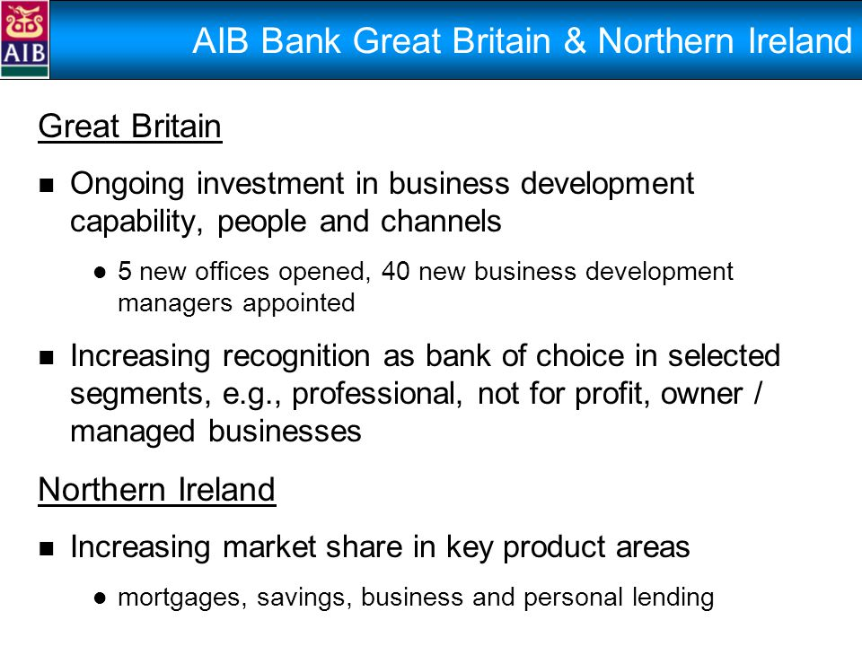 AIB Bank Great Britain & Northern Ireland Great Britain Ongoing investment in business development capability, people and channels 5 new offices opened, 40 new business development managers appointed Increasing recognition as bank of choice in selected segments, e.g., professional, not for profit, owner / managed businesses Northern Ireland Increasing market share in key product areas mortgages, savings, business and personal lending