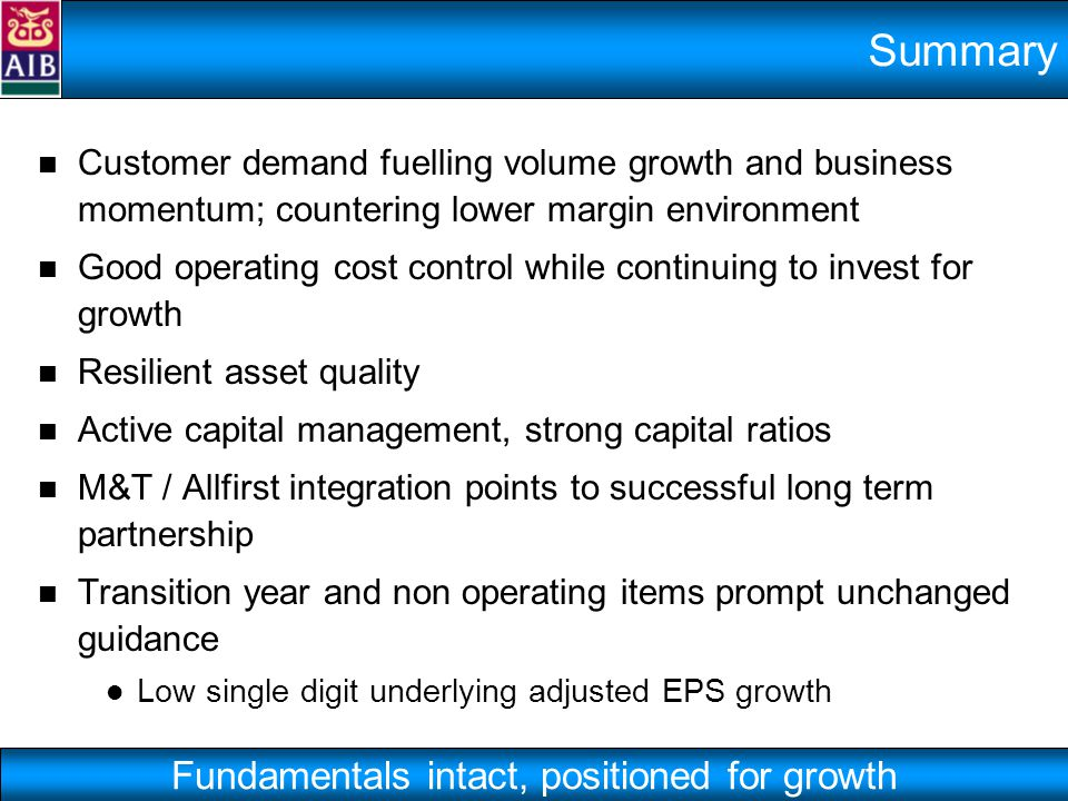 Summary Customer demand fuelling volume growth and business momentum; countering lower margin environment Good operating cost control while continuing to invest for growth Resilient asset quality Active capital management, strong capital ratios M&T / Allfirst integration points to successful long term partnership Transition year and non operating items prompt unchanged guidance Low single digit underlying adjusted EPS growth Fundamentals intact, positioned for growth
