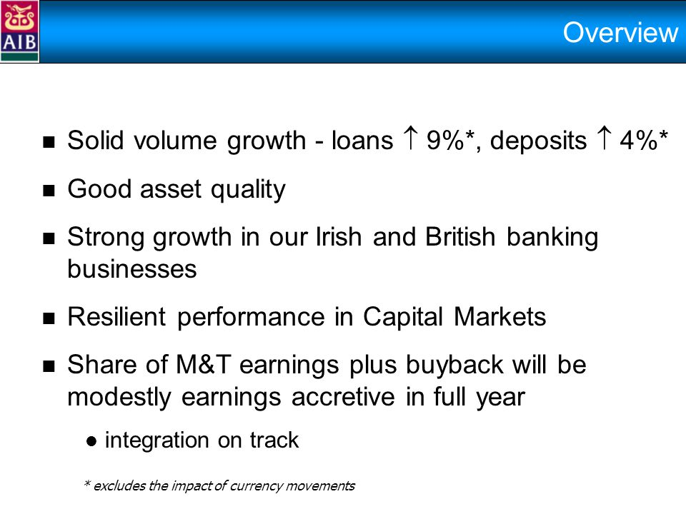 Overview Solid volume growth - loans  9%*, deposits  4%* Good asset quality Strong growth in our Irish and British banking businesses Resilient performance in Capital Markets Share of M&T earnings plus buyback will be modestly earnings accretive in full year integration on track * excludes the impact of currency movements