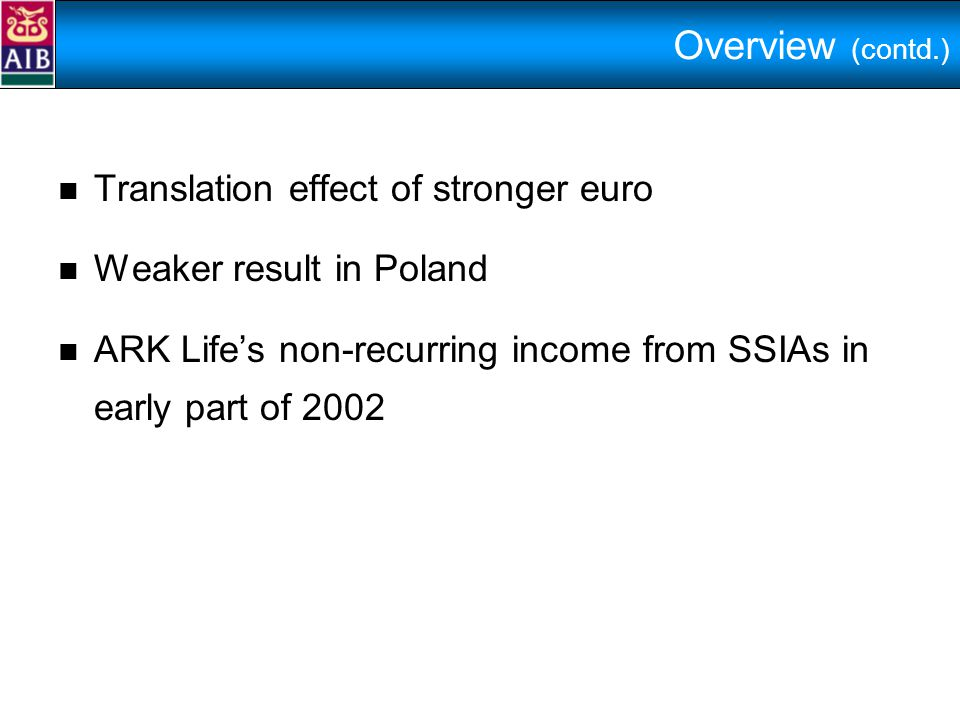 Overview (contd.) Translation effect of stronger euro Weaker result in Poland ARK Life's non-recurring income from SSIAs in early part of 2002