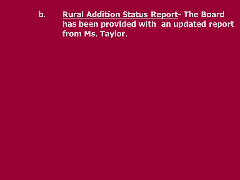 b.Rural Addition Status Report- The Board has been provided with an updated report from Ms. Taylor.