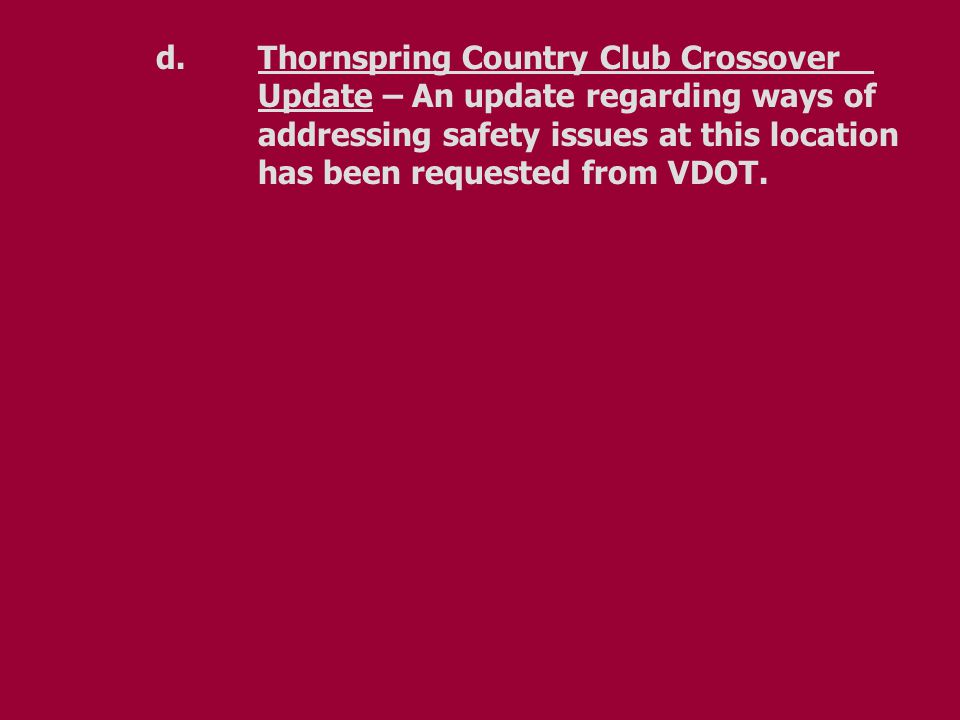 d. Thornspring Country Club Crossover Update – An update regarding ways of addressing safety issues at this location has been requested from VDOT.