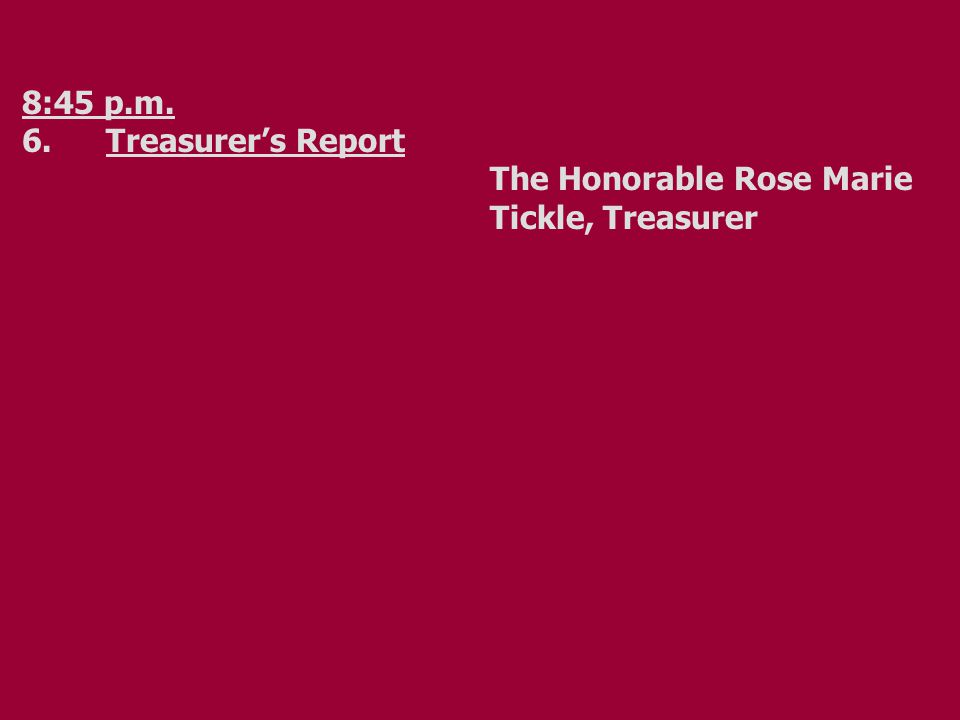 8:45 p.m. 6.Treasurer's Report The Honorable Rose Marie Tickle, Treasurer
