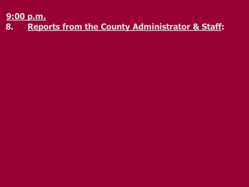 9:00 p.m. 8.Reports from the County Administrator & Staff: