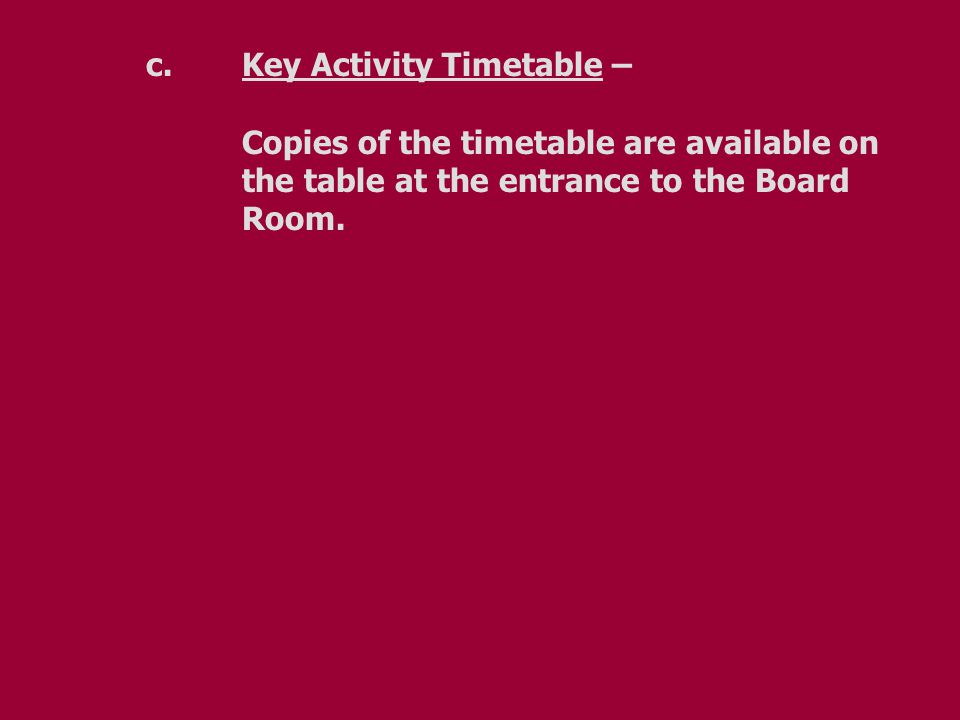 c.Key Activity Timetable – Copies of the timetable are available on the table at the entrance to the Board Room.