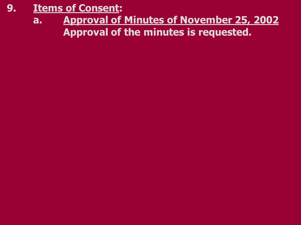 9.Items of Consent: a.Approval of Minutes of November 25, 2002 Approval of the minutes is requested.
