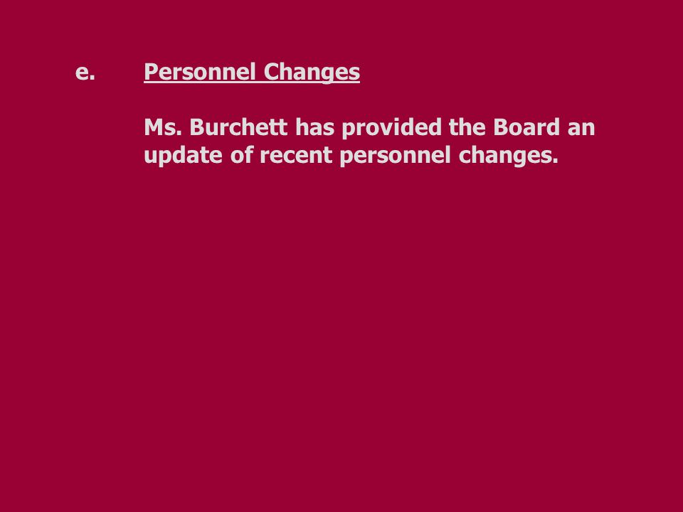 e.Personnel Changes Ms. Burchett has provided the Board an update of recent personnel changes.