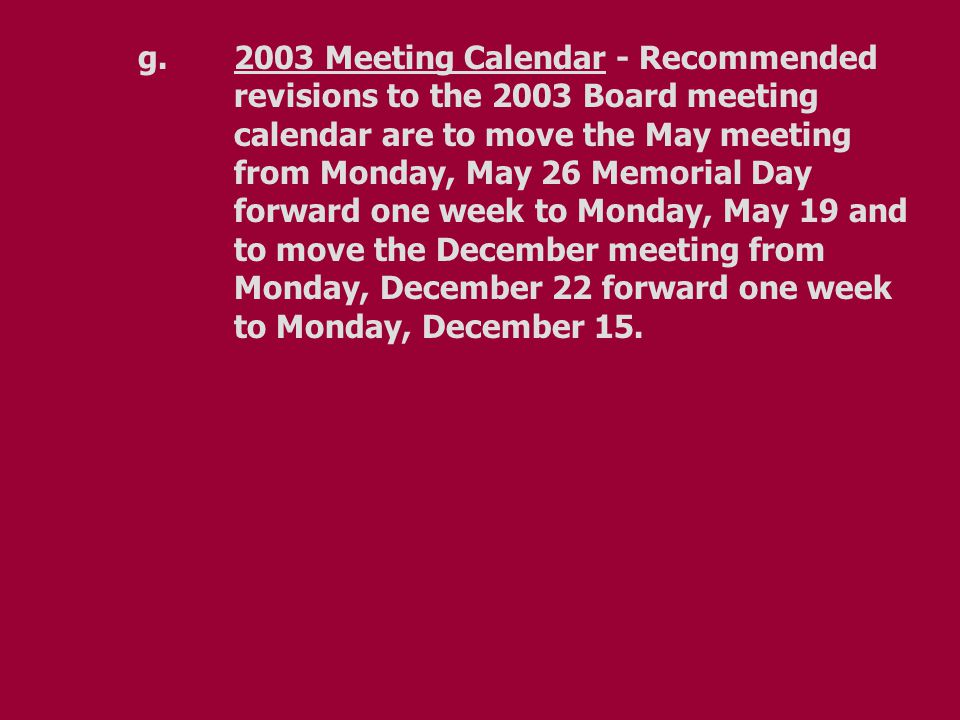 g.2003 Meeting Calendar - Recommended revisions to the 2003 Board meeting calendar are to move the May meeting from Monday, May 26 Memorial Day forward one week to Monday, May 19 and to move the December meeting from Monday, December 22 forward one week to Monday, December 15.