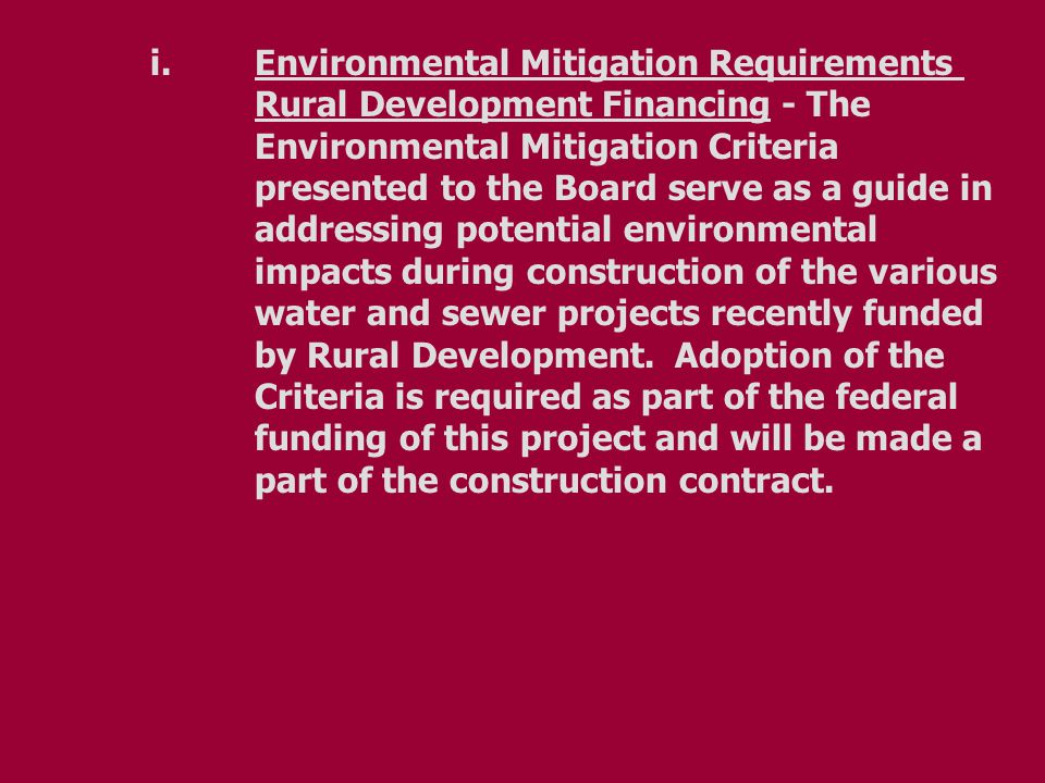i.Environmental Mitigation Requirements Rural Development Financing - The Environmental Mitigation Criteria presented to the Board serve as a guide in addressing potential environmental impacts during construction of the various water and sewer projects recently funded by Rural Development.