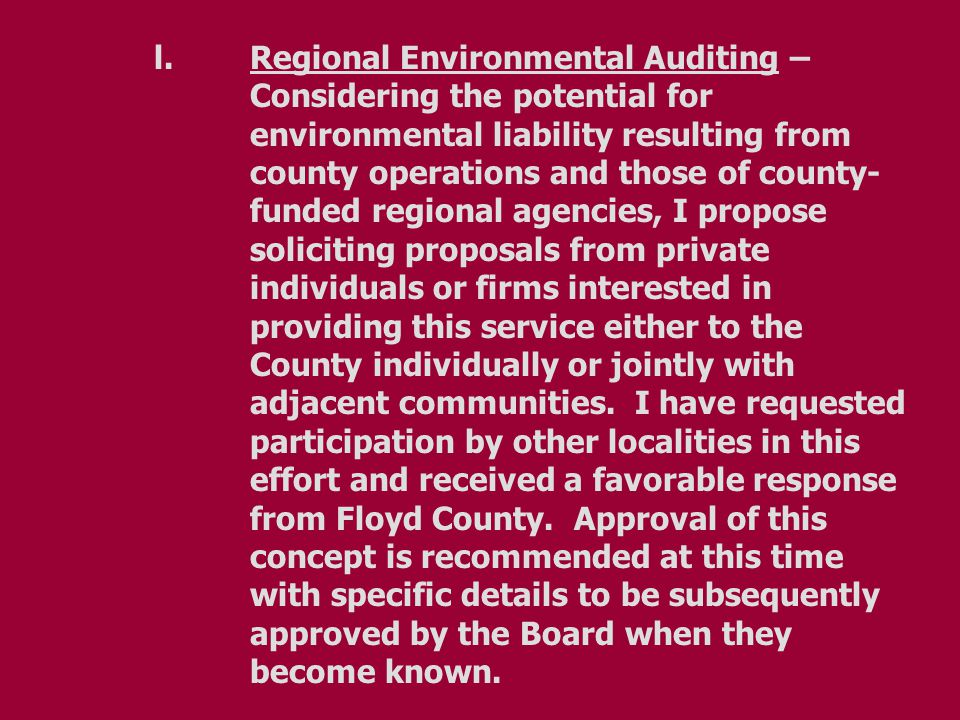 l.Regional Environmental Auditing – Considering the potential for environmental liability resulting from county operations and those of county- funded regional agencies, I propose soliciting proposals from private individuals or firms interested in providing this service either to the County individually or jointly with adjacent communities.