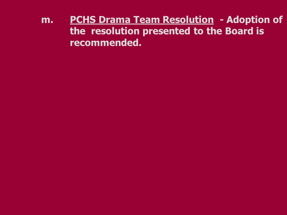m.PCHS Drama Team Resolution - Adoption of the resolution presented to the Board is recommended.