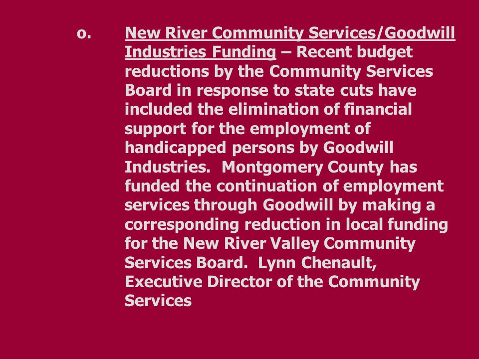 o.New River Community Services/Goodwill Industries Funding – Recent budget reductions by the Community Services Board in response to state cuts have included the elimination of financial support for the employment of handicapped persons by Goodwill Industries.