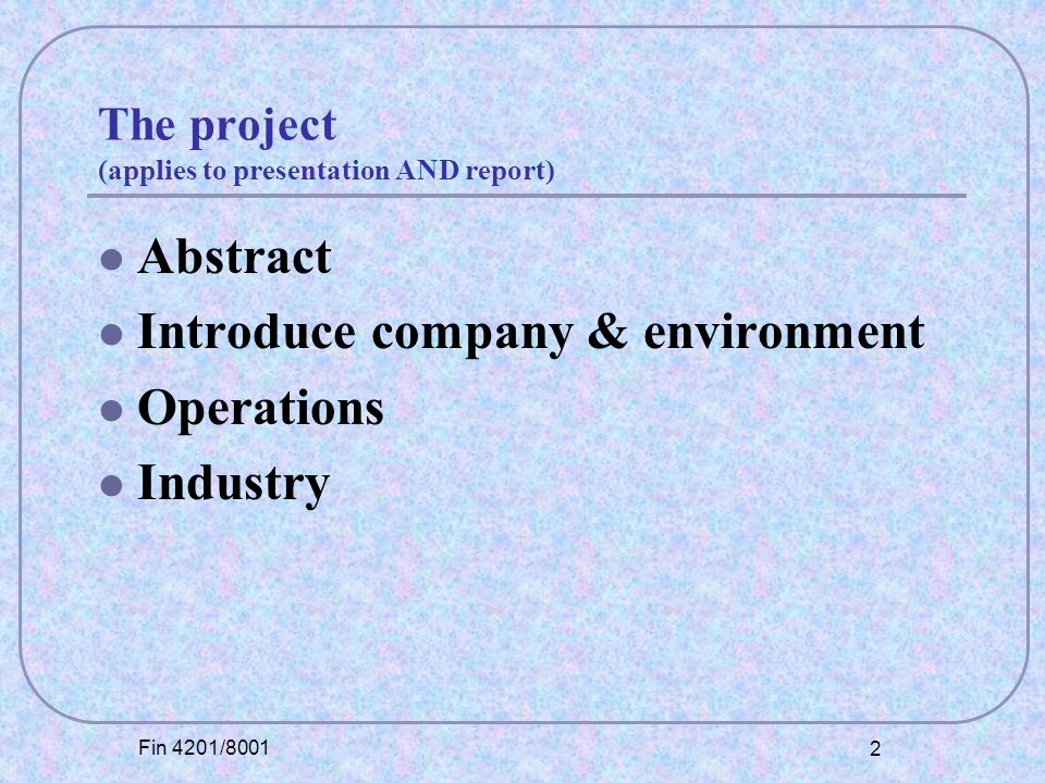 Fin 4201/8001 2 The project (applies to presentation AND report) Abstract Introduce company & environment Operations Industry