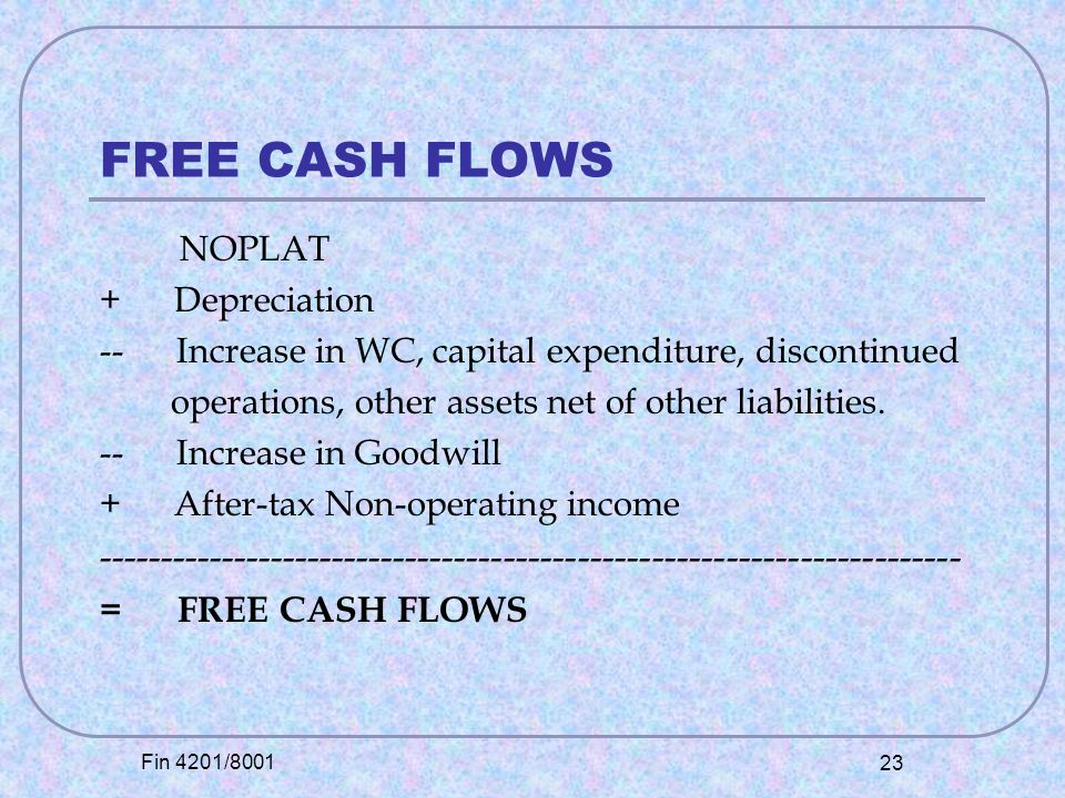 Fin 4201/8001 23 FREE CASH FLOWS NOPLAT + Depreciation -- Increase in WC, capital expenditure, discontinued operations, other assets net of other liabilities.