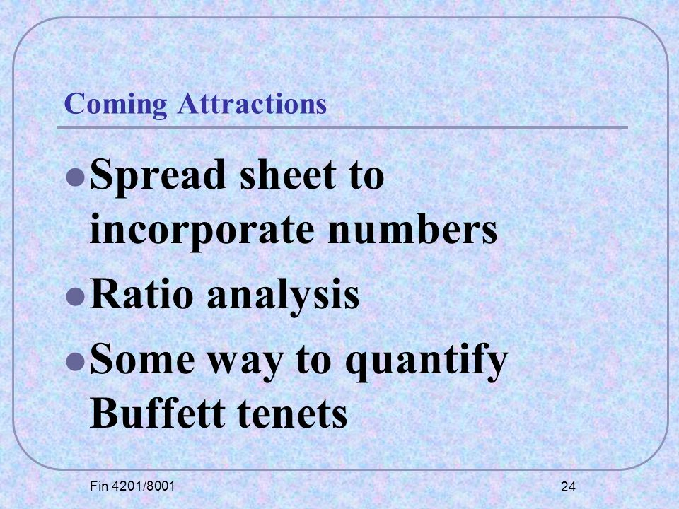 Fin 4201/8001 24 Coming Attractions Spread sheet to incorporate numbers Ratio analysis Some way to quantify Buffett tenets