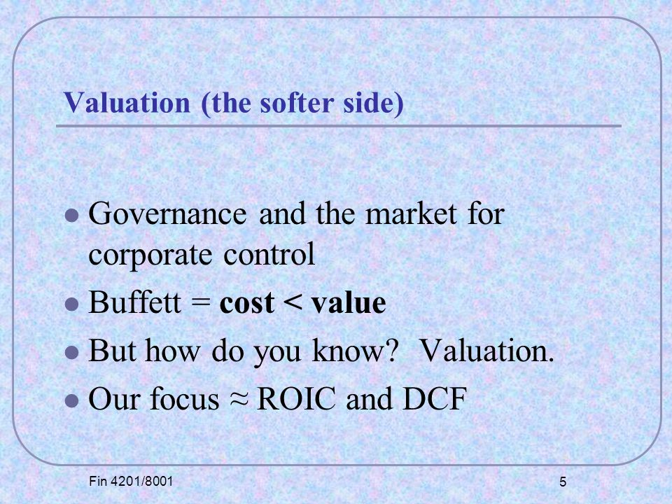 Fin 4201/8001 5 Valuation (the softer side) Governance and the market for corporate control Buffett = cost < value But how do you know.