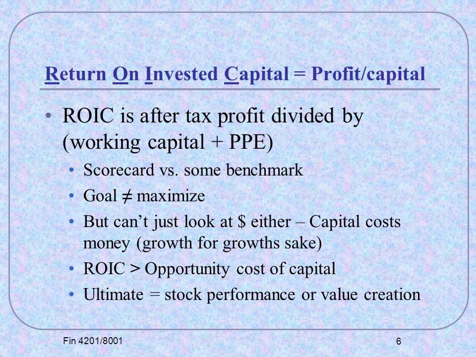 Fin 4201/8001 6 Return On Invested Capital = Profit/capital ROIC is after tax profit divided by (working capital + PPE) Scorecard vs.