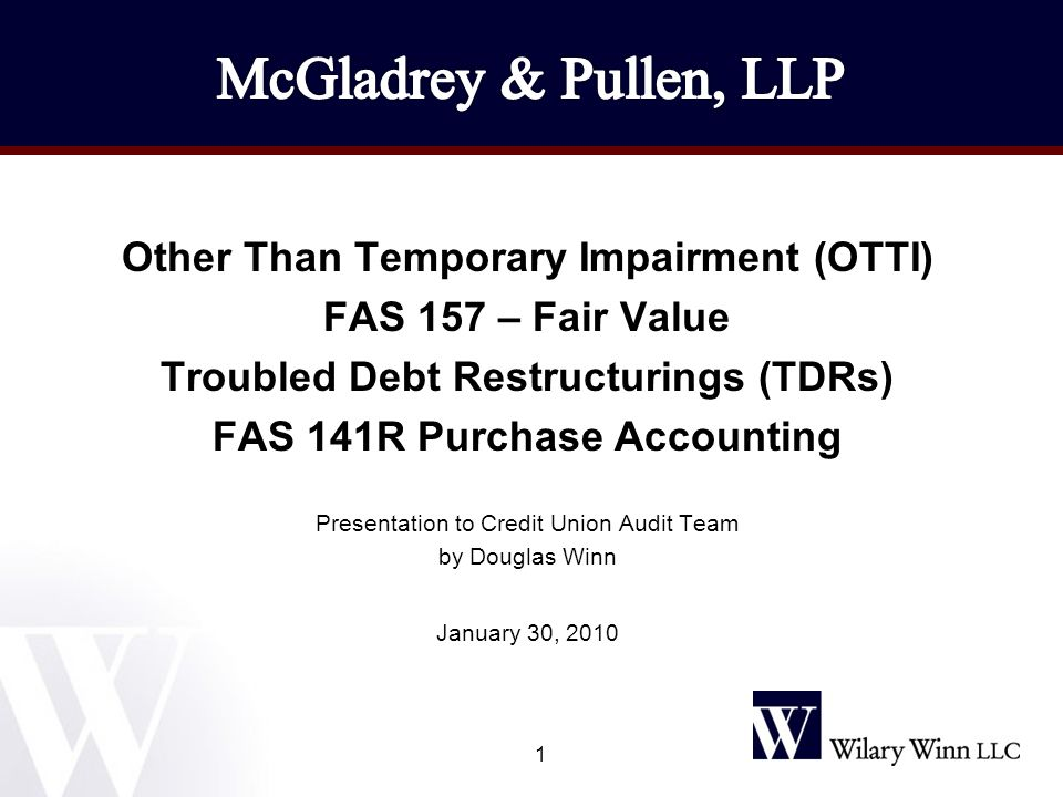 1 Other Than Temporary Impairment (OTTI) FAS 157 – Fair Value Troubled Debt Restructurings (TDRs) FAS 141R Purchase Accounting Presentation to Credit Union Audit Team by Douglas Winn January 30, 2010