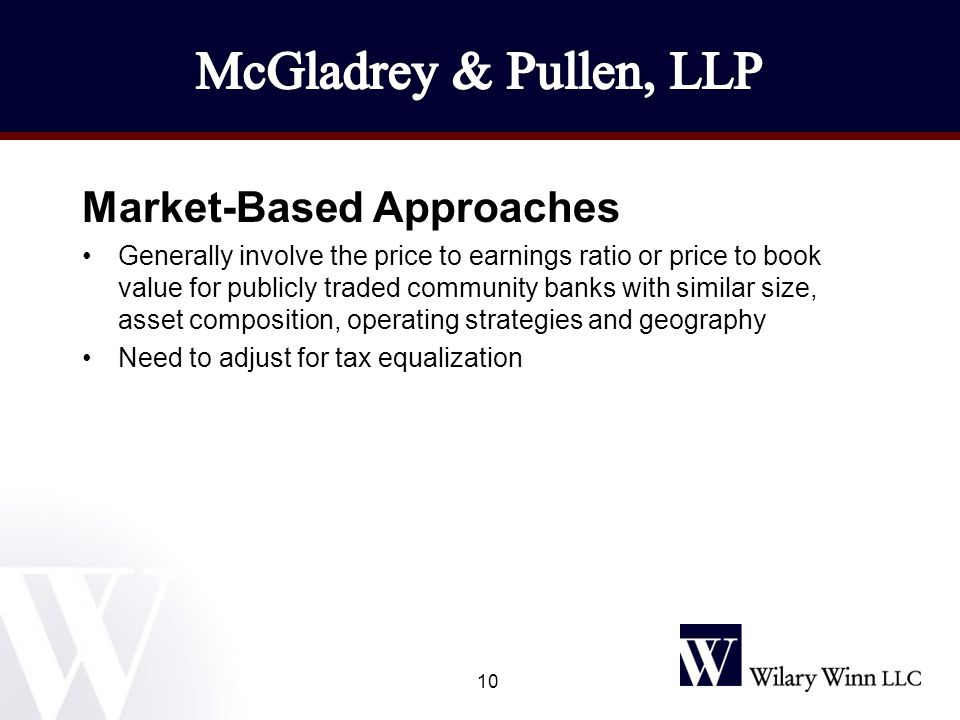Market-Based Approaches Generally involve the price to earnings ratio or price to book value for publicly traded community banks with similar size, asset composition, operating strategies and geography Need to adjust for tax equalization 10