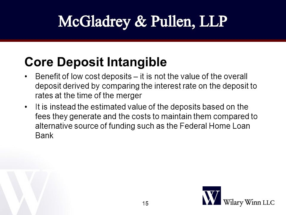 Core Deposit Intangible Benefit of low cost deposits – it is not the value of the overall deposit derived by comparing the interest rate on the deposit to rates at the time of the merger It is instead the estimated value of the deposits based on the fees they generate and the costs to maintain them compared to alternative source of funding such as the Federal Home Loan Bank 15