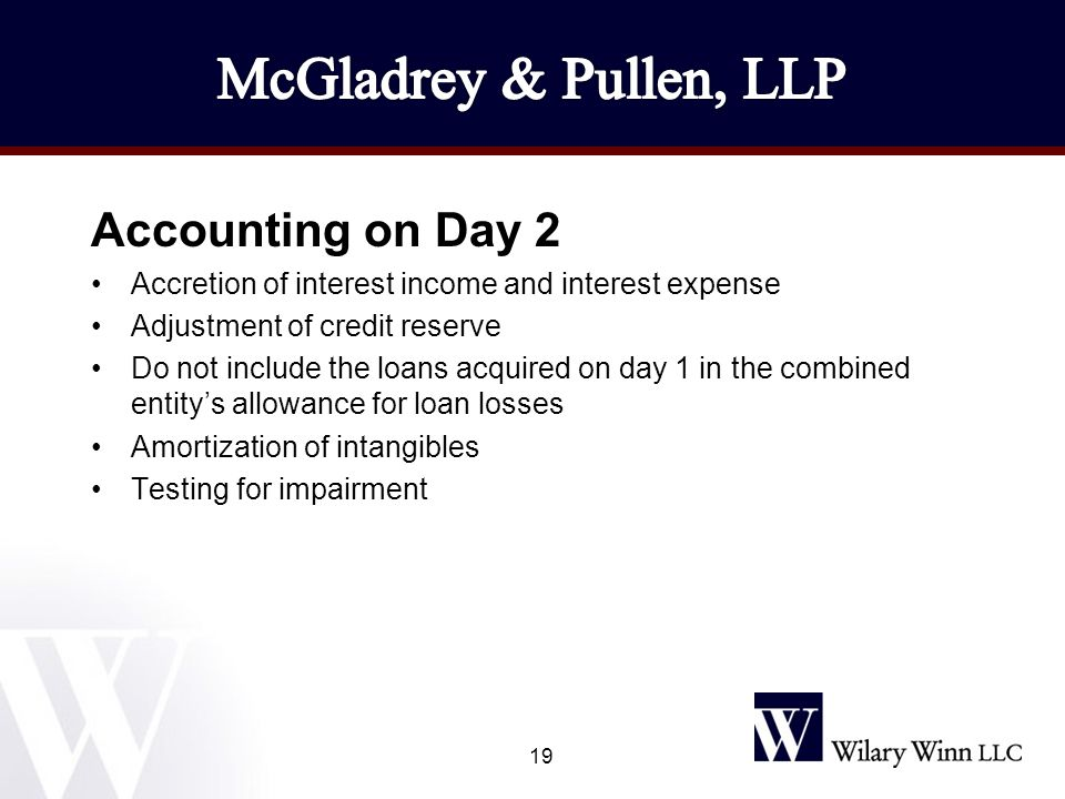 Accounting on Day 2 Accretion of interest income and interest expense Adjustment of credit reserve Do not include the loans acquired on day 1 in the combined entity's allowance for loan losses Amortization of intangibles Testing for impairment 19