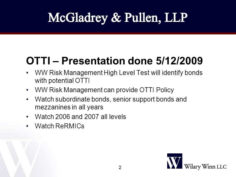 OTTI – Presentation done 5/12/2009 WW Risk Management High Level Test will identify bonds with potential OTTI WW Risk Management can provide OTTI Policy Watch subordinate bonds, senior support bonds and mezzanines in all years Watch 2006 and 2007 all levels Watch ReRMICs 2