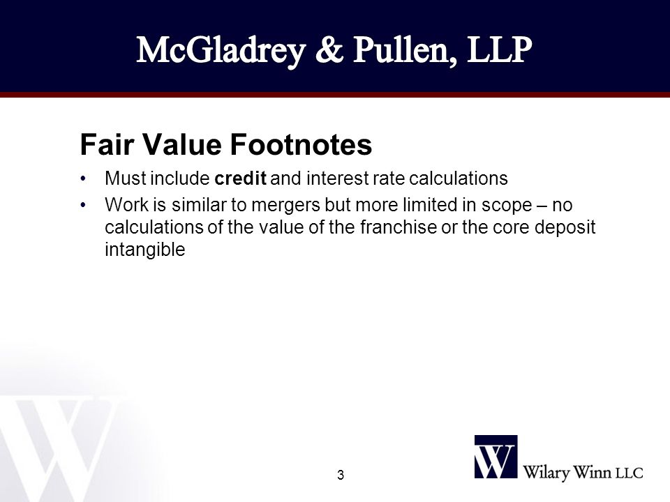 Fair Value Footnotes Must include credit and interest rate calculations Work is similar to mergers but more limited in scope – no calculations of the value of the franchise or the core deposit intangible 3