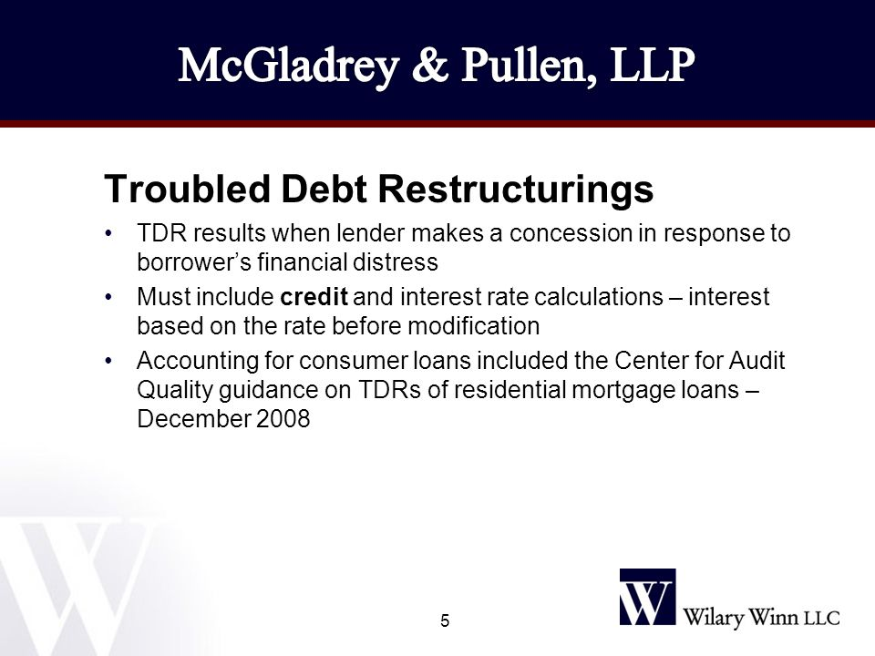 Troubled Debt Restructurings TDR results when lender makes a concession in response to borrower's financial distress Must include credit and interest rate calculations – interest based on the rate before modification Accounting for consumer loans included the Center for Audit Quality guidance on TDRs of residential mortgage loans – December 2008 5