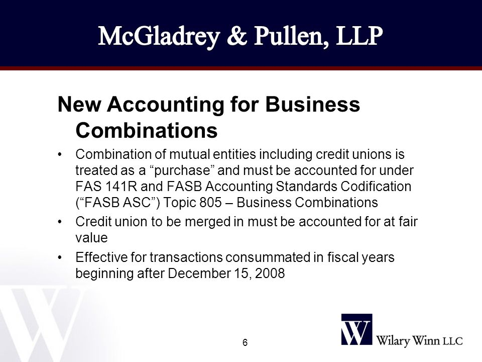 New Accounting for Business Combinations Combination of mutual entities including credit unions is treated as a purchase and must be accounted for under FAS 141R and FASB Accounting Standards Codification ( FASB ASC ) Topic 805 – Business Combinations Credit union to be merged in must be accounted for at fair value Effective for transactions consummated in fiscal years beginning after December 15, 2008 6
