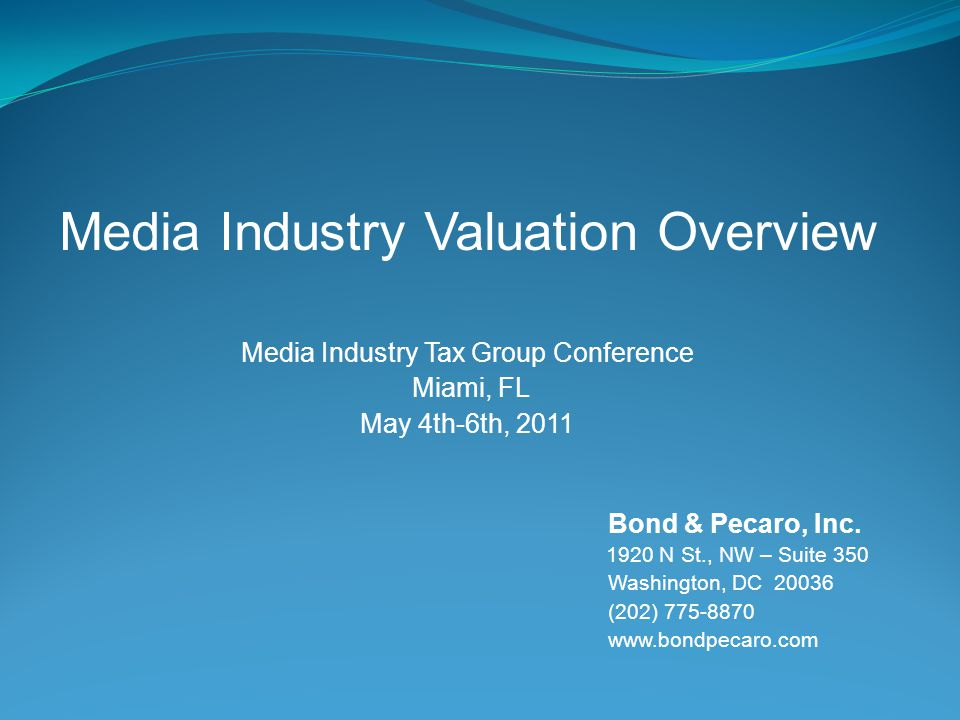 Media Industry Valuation Overview Media Industry Tax Group Conference Miami, FL May 4th-6th, 2011 Bond & Pecaro, Inc.